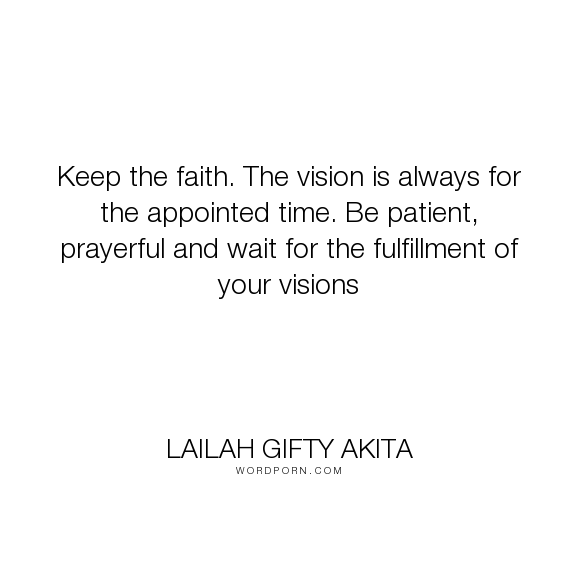 """Lailah Gifty Akita - """"Keep the faith. The vision is always for the appointed time. Be patient, prayerful..."""". life, faith, time, dreams, waiting, prayer, vision, faith-quotes, worship, time-travel, dreams-quotes, faith-in-yourself, patient, fulfilling-your-potential, answers-to-prayers, visions-in-life, prayerful-habits, vision-dream, moments-quotes, fulfilling-purpose, dreams-come-true, fulfilling-your-destiny, prayers-answered, fasting, faith-in-god, fulfill, prayer-life…"""
