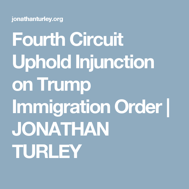 Fourth Circuit Uphold Injunction on Trump Immigration Order | JONATHAN TURLEY