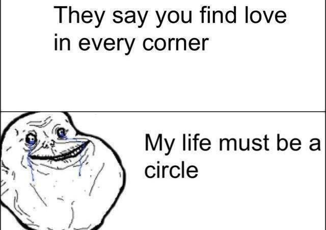 forever alone- they say you find love in every corner, my life must be