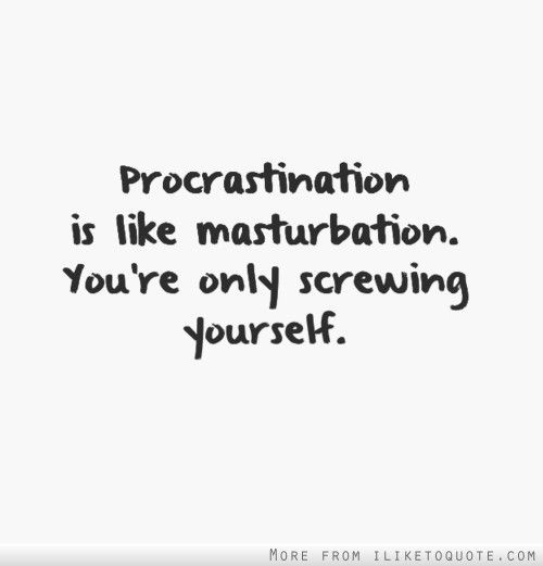 Procrastination is a lot like masturbation, free view movies porn