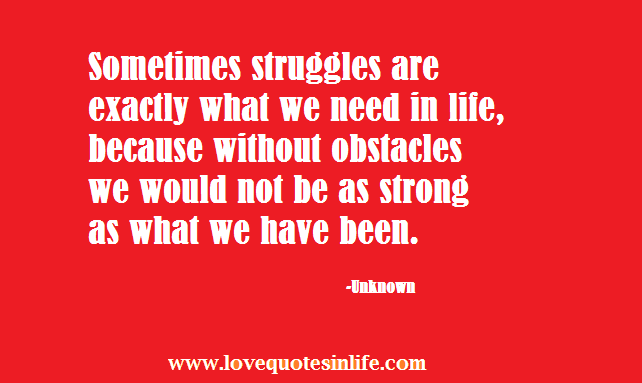 Sometimes struggles are exactly what we need in life   Love Quotes ...