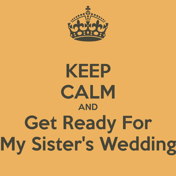 Keep Calm And Get Ready For My Sister S Wedding Poster Caption For Sisters My Sister Quotes Sister Wedding
