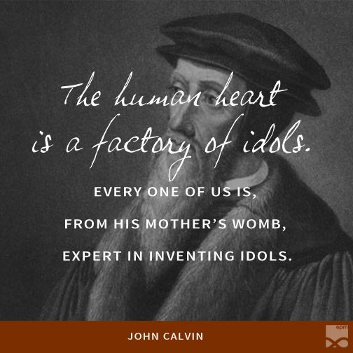 The human heart is a factory of idols. Every one of us is, from his mother's womb, expert in inventing idol… | Reformed theology quotes, Human heart, Good thoughts