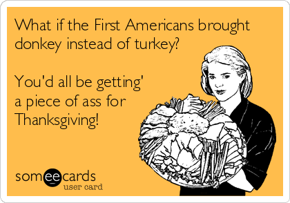 Apologise, but, Peice of ass for thanksgiving