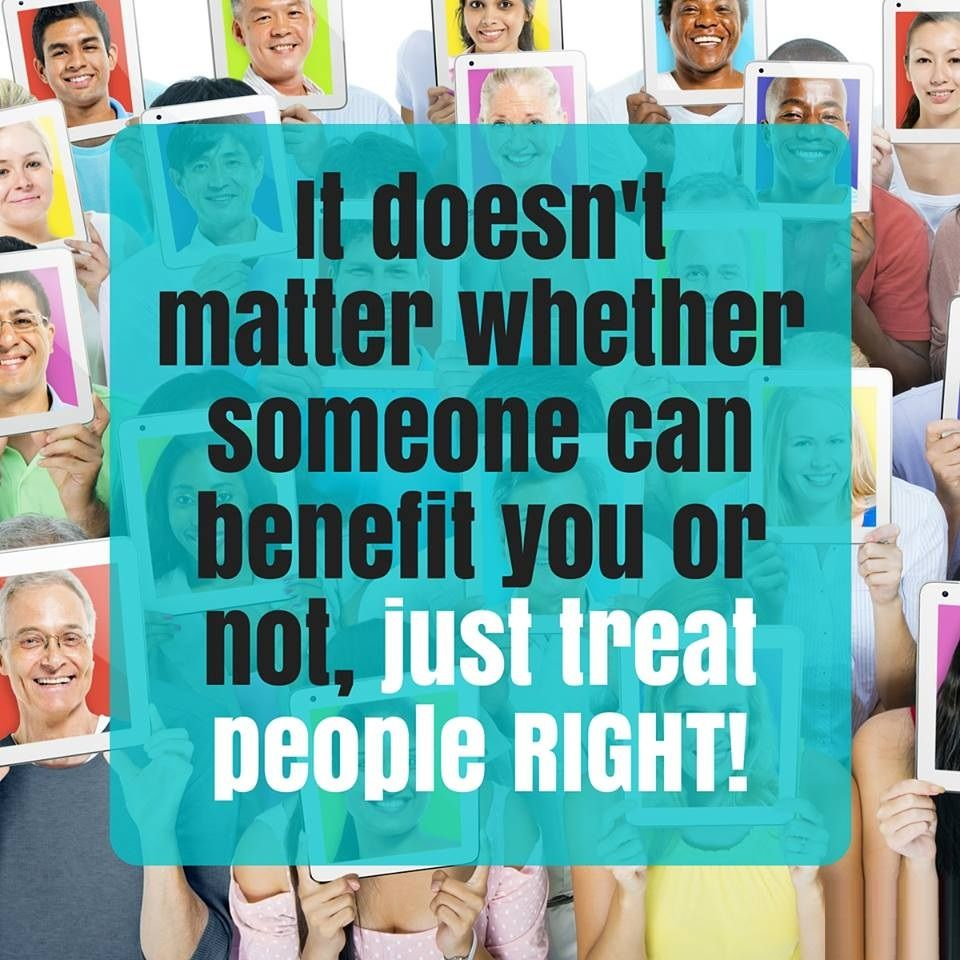 It doesn't matter whether someone can benefit you or not, just treat people RIGHT! #MondayMotivation