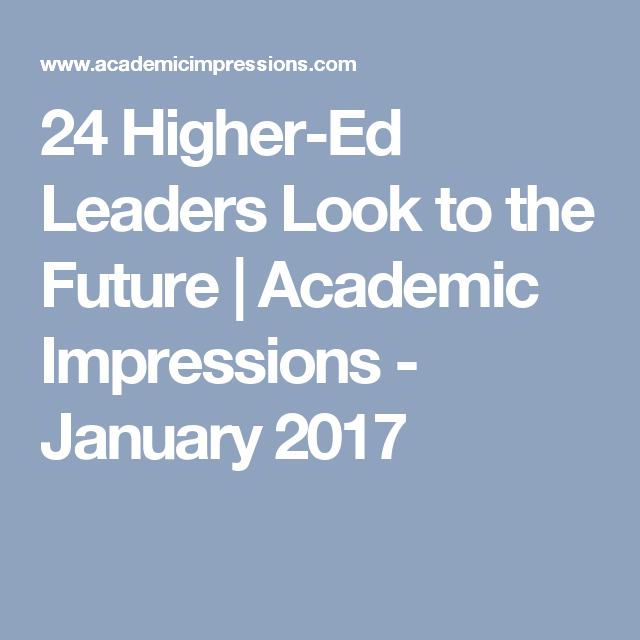 24 Higher-Ed Leaders Look to the Future | Academic Impressions - January 2017