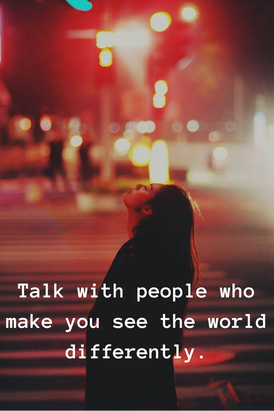Talk with people who make you see the world differently.