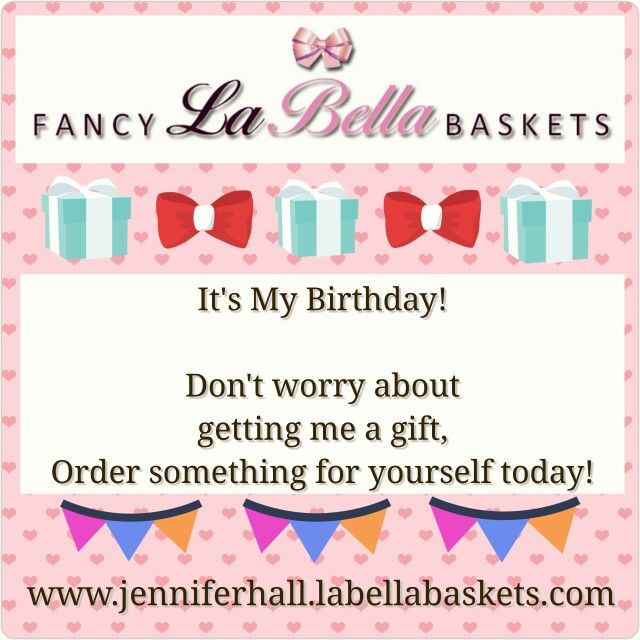 All I Want For My Birthday Is For You To Treat Yourself To Something Special From La Bella Baskets Gifts Www Jenniferhall Its My Birthday Birthday Gifts