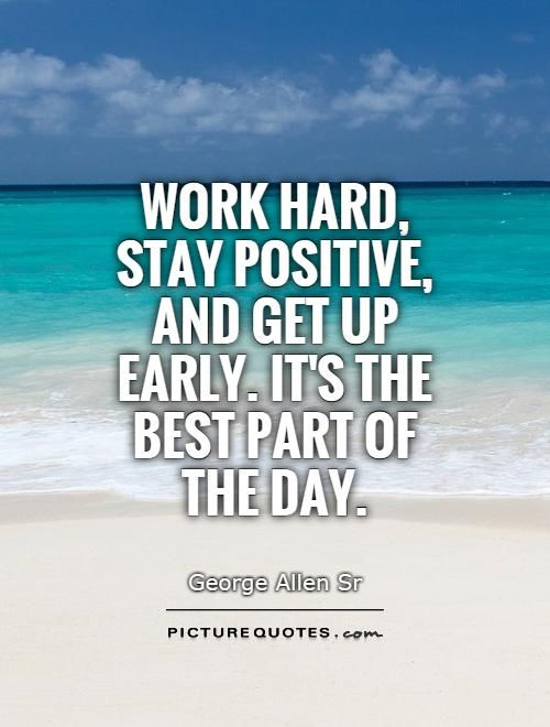 Work Hard Stay Positive And Get Up Early Its The Best Part Of