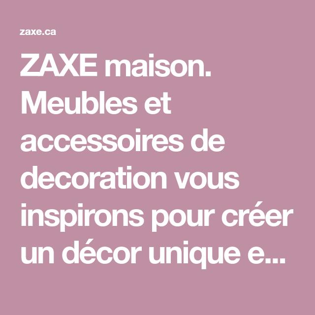 Zaxe Maison Meubles Et Accessoires De Decoration Vous Inspirons Pour Creer Un Decor Unique Et Design Carrefour Laval Dix Mobilier De Salon Decoration Maison