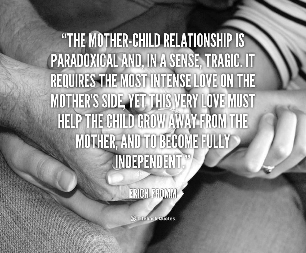 The Mother Child Relationship Is Paradoxical And In A Sense Tragic It Requir Inspirational Quotes For Students Cute Quotes For Him Very Inspirational Quotes