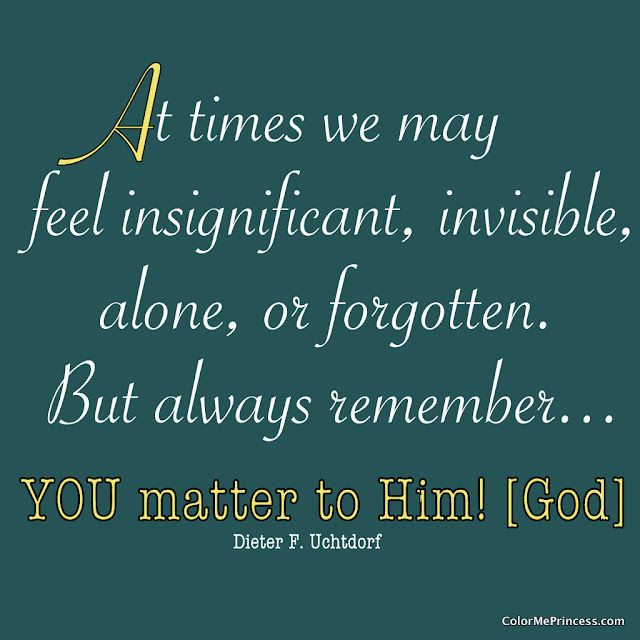 """At times we may...feel insignificant, invisible, alone, or forgotten.  But always remember--- You matter to Him [God]""  Dieter F. Uchtdorf"