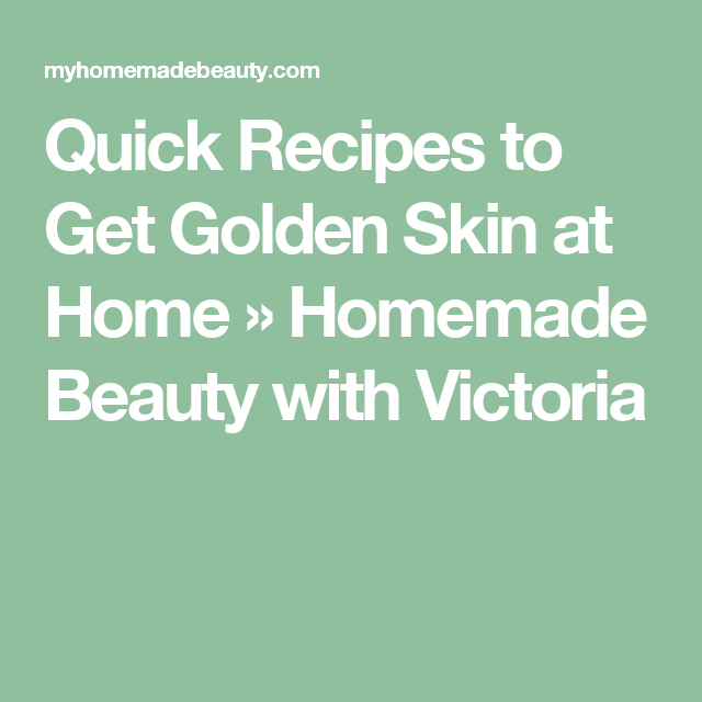 Quick Recipes to Get Golden Skin at Home » Homemade Beauty with Victoria