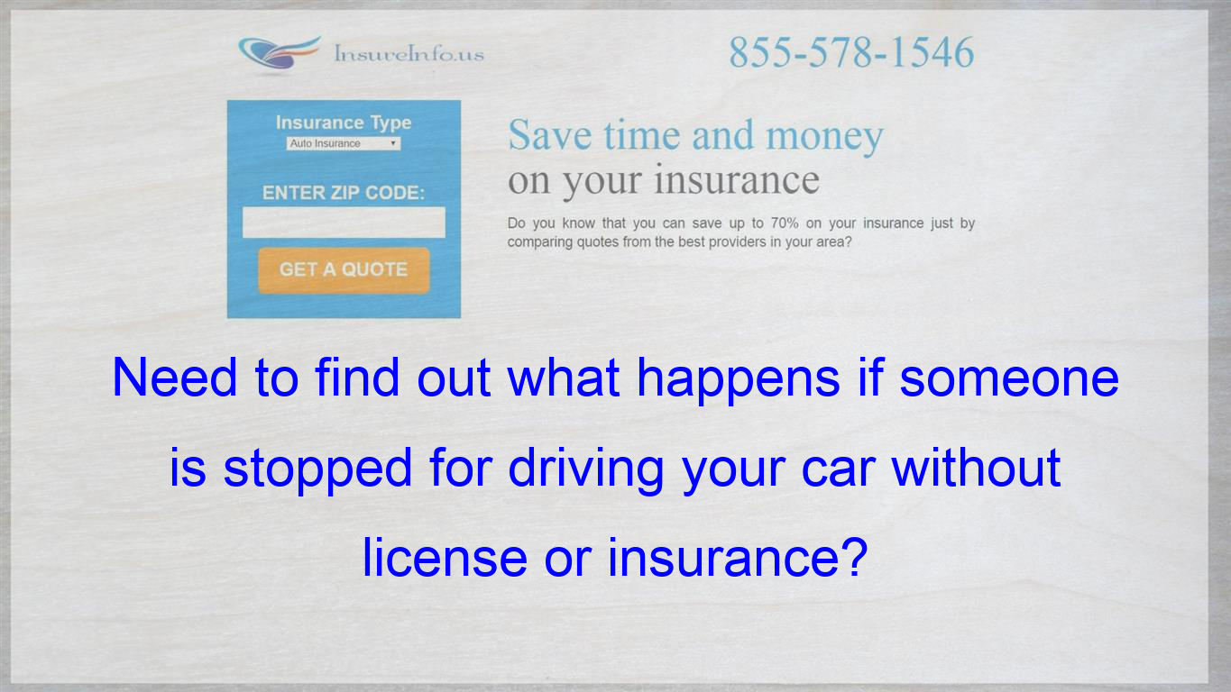 Need To Find Out What Happens If Someone Is Stopped For Driving Your Car Without License Or Insur Health Insurance Quote Insurance Quotes Life Insurance Policy