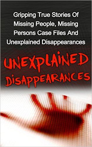 Unexplained Disappearances: Volume 2: Gripping True Stories Of