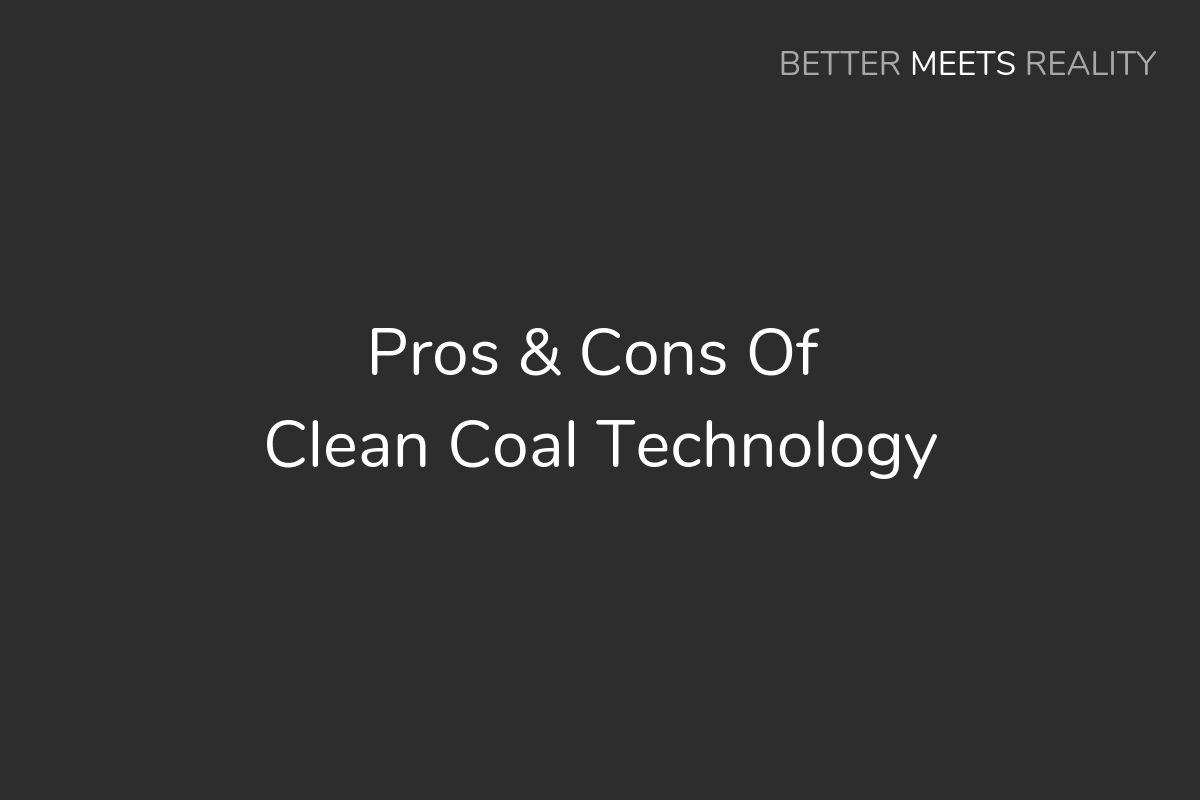 Pros Cons Of Clean Coal Technology Better Meets Reality Technology Cleaning Sources Energy