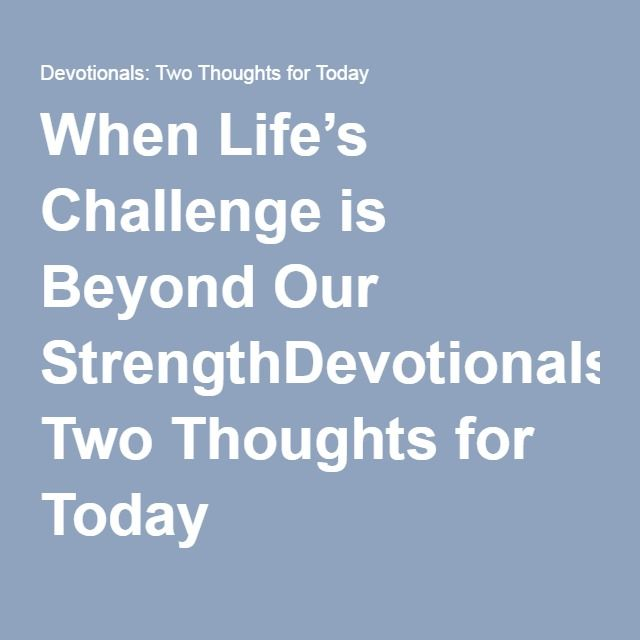 When Life's Challenge is Beyond Our StrengthDevotionals: Two Thoughts for Today