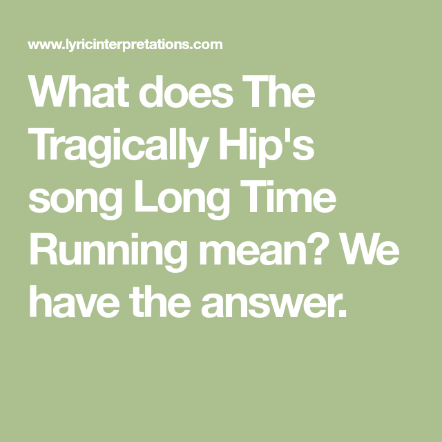 What Does The Tragically Hip S Song Long Time Running Mean We Have The Answer Tragically Hip Lyrics Tragically Hip Songs Songs With Meaning