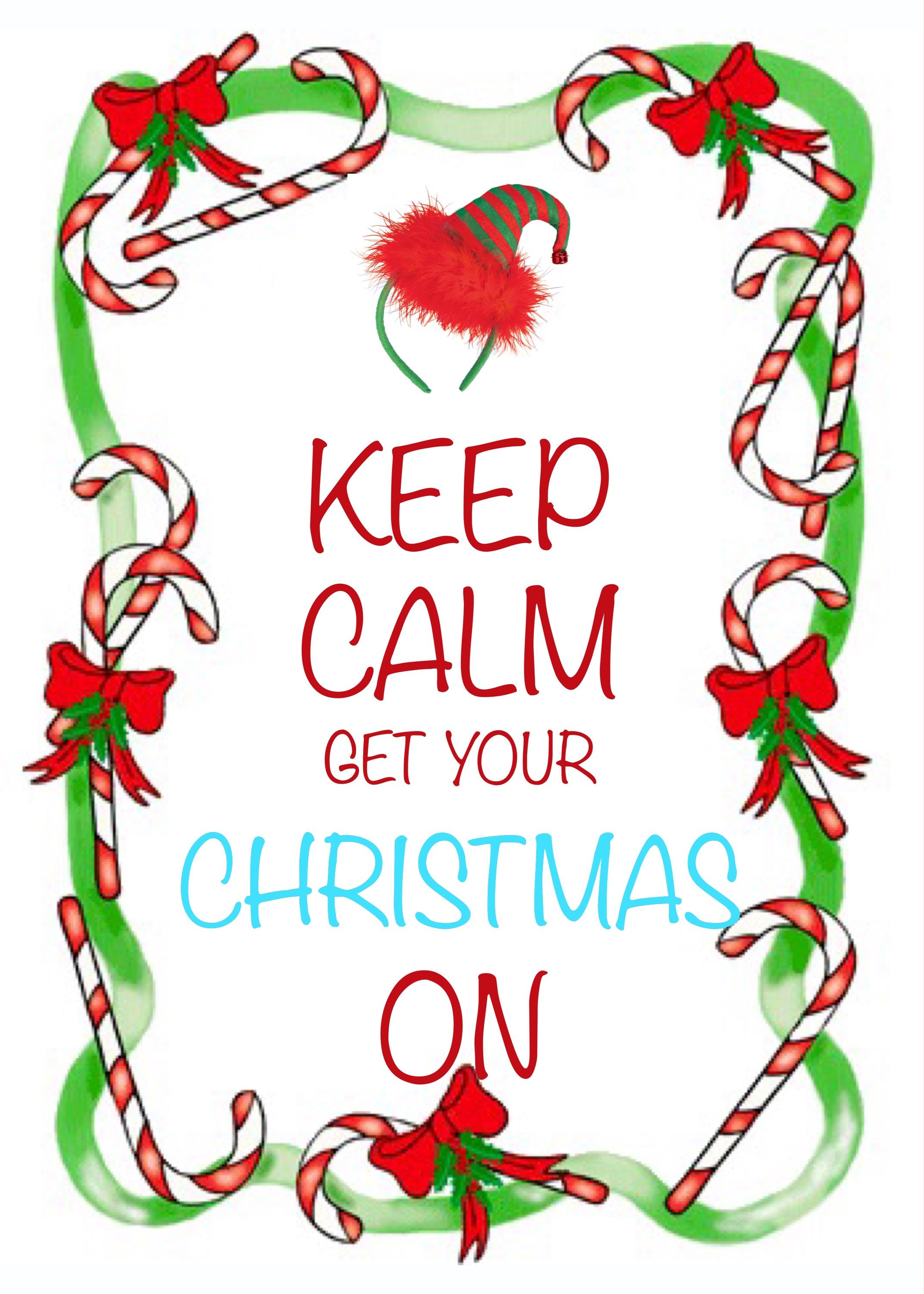 keep calm get your Christmas on / created with Keep Calm and Carry ...