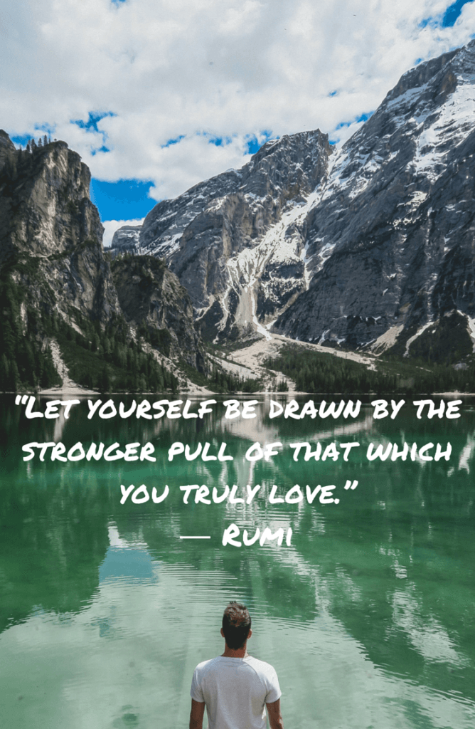 """""""Let yourself be pulled by the greater pull of that which you truly love"""". - 15 Rumi Quotes"""