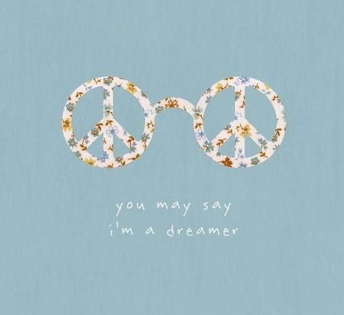 You May Say I M A Dreamer John Lennon The Dreamers Peace And Love Hippie Love