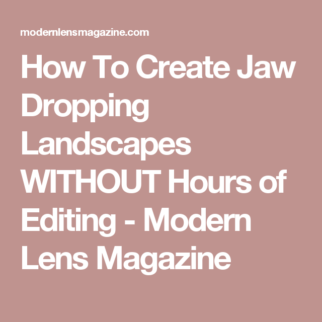 How To Create Jaw Dropping Landscapes WITHOUT Hours of Editing - Modern Lens Magazine