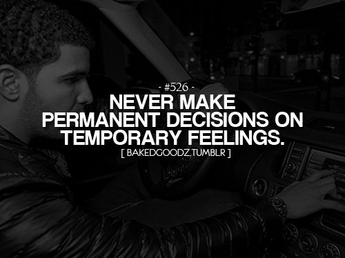 """Never Make Permanent Decisions On Temporary Feelings"