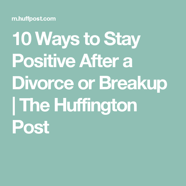10 Ways To Stay Positive After A Divorce Or Breakup