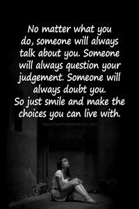 No matter what you do, someone will always talk about you. Someone will always question your judgement. Someone will always doubt you. So just smile and make the choices you can live with. - Food Freedom Club