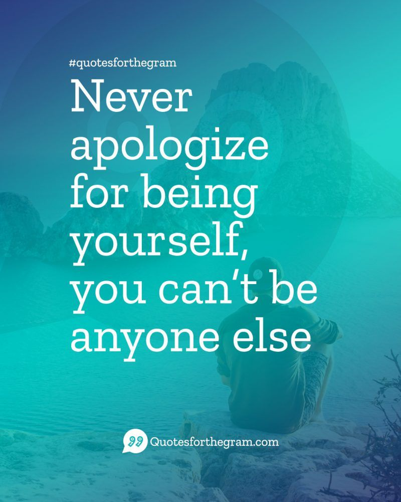 Never-apologize-for-being-yourself,-you-can\'t-be-anyone-else ...