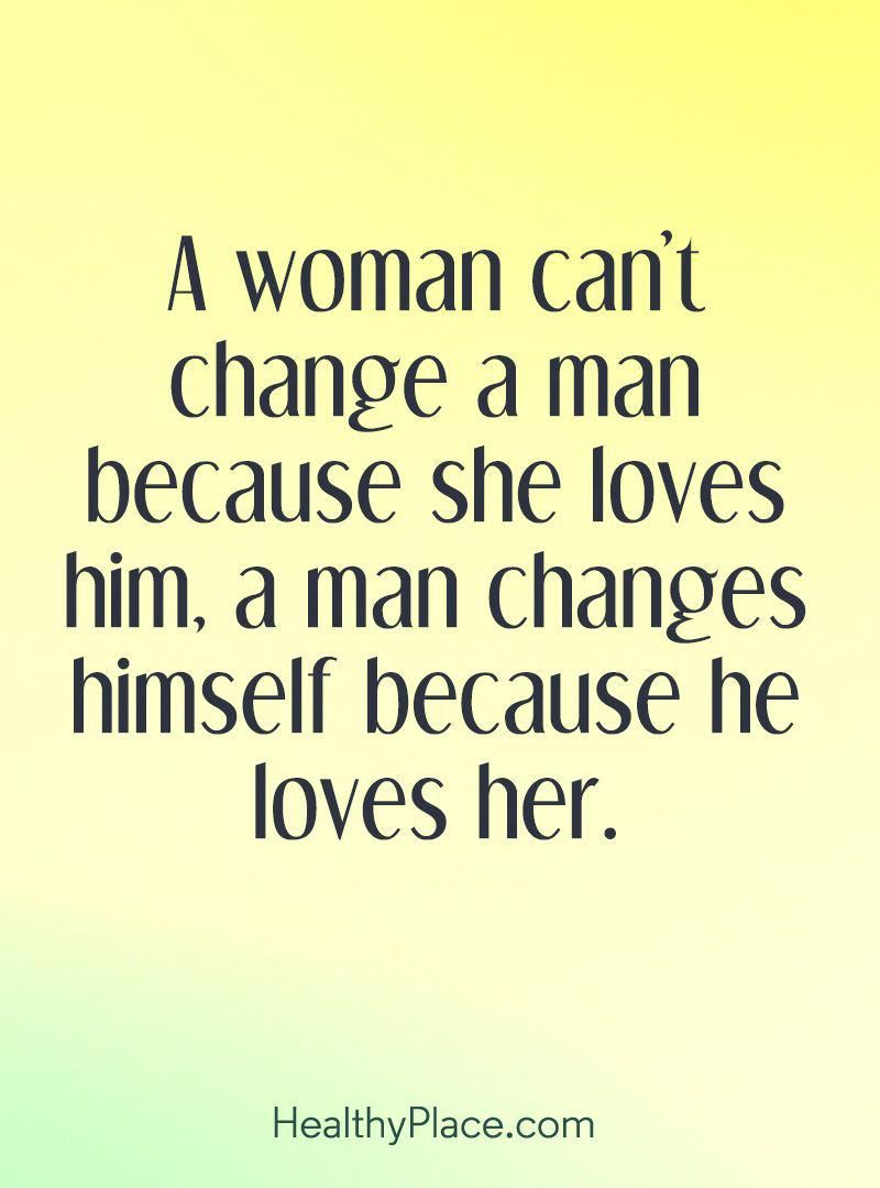 Quote On Abuse A Woman Can T Change A Man Because She Loves Him A Man Changes Himself Because He Most Beautiful Love Quotes Abuse Quotes Love Yourself Quotes