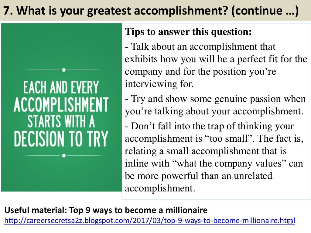 7. What is your greatest accomplishment? (continue …) Tips to answer this  question: - Talk about an accomplishment that ex.