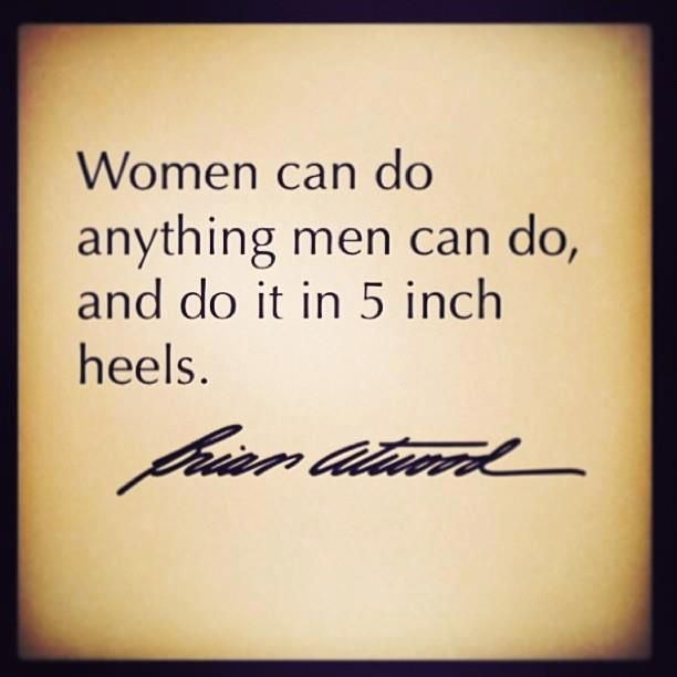 Women Can Do Anything Men Can Do And Do It In 5 Inch Heels Cool Words Words Words Quotes