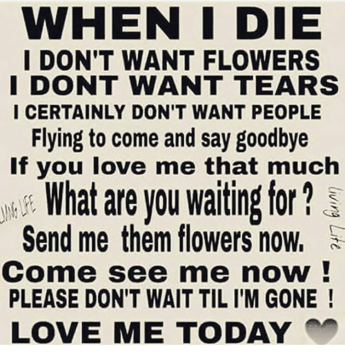 When I Die I Don T Want Flowers I Dont Want Tears I Certainly Don T Want People Flying To Come Quotes That Describe Me Power Of Words Quotes Want To Die Quotes
