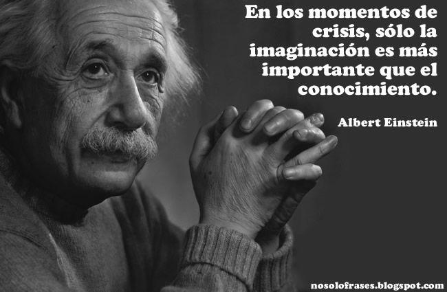 En Los Momentos De Crisis Sólo La Imaginación Es Más Importante Que El Conocimiento Albert Einstein Einstein Fracasos Famosos Frases