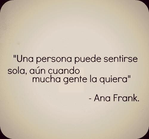 Una persona puede sentirse sola, aún cuando mucha gente la quiera. Ana Frank
