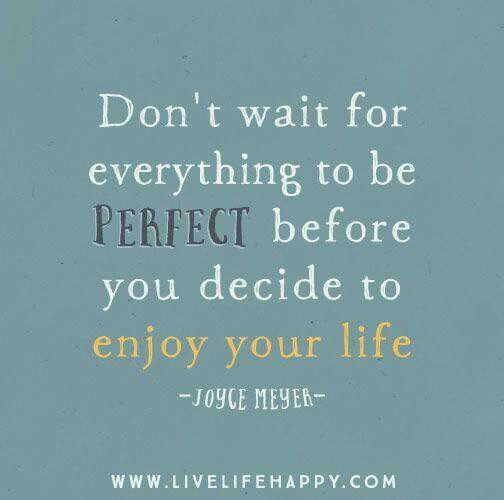 Nice Donu0027t Wait For Everything To Be Perfect Before You Decide To Enjoy Your Life.    Joyce Meyer   Live Life Happy Quotes, Positive Sayings Posters And  Prints, ...