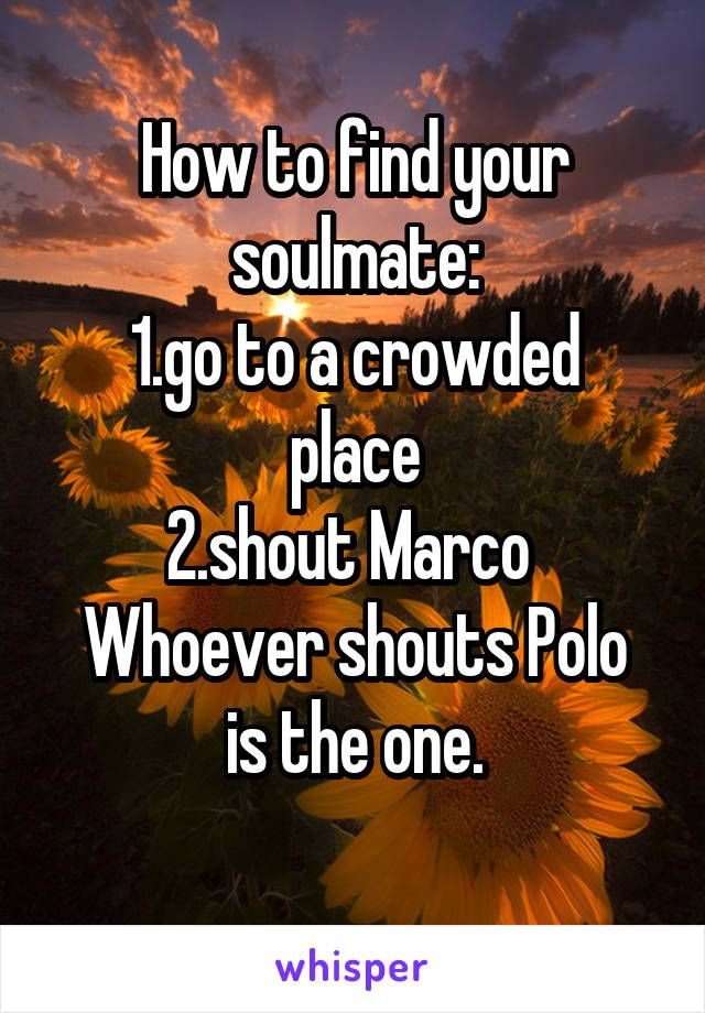 How To Find Your Soulmate 1 Go To A Crowded Place 2 Shout Marco Whoever Shouts Polo Is The One Finding Your Soulmate Funny Quotes Haha Funny