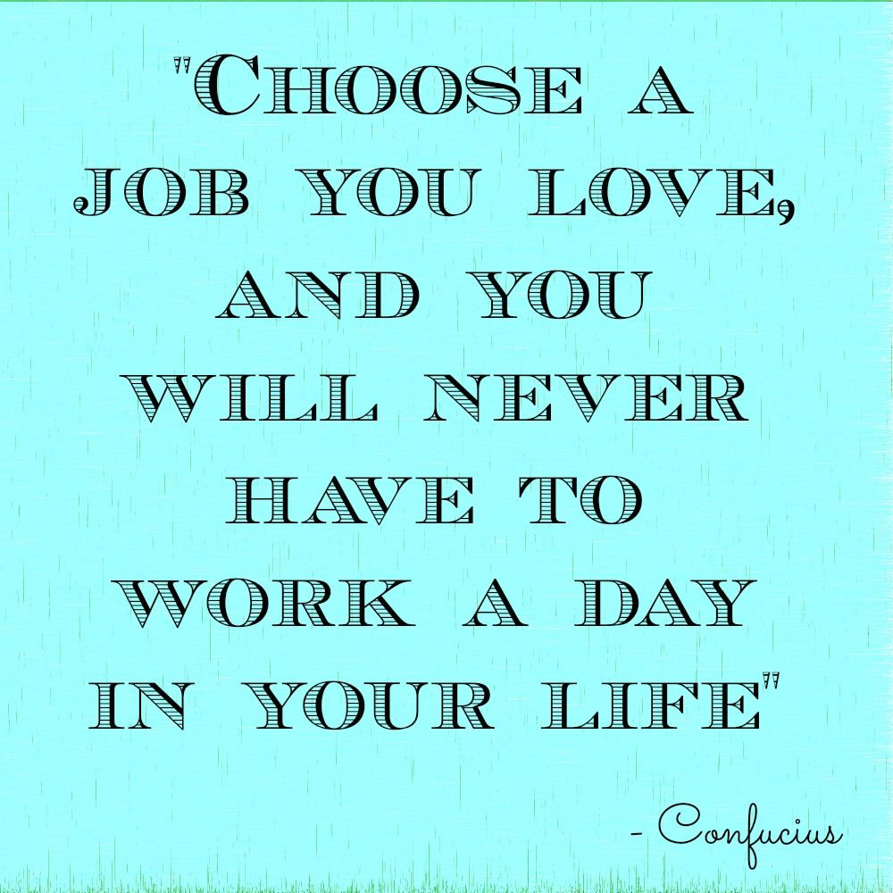Find A Job You Love Quote Custom Choose A Job You Love And You Will Never Have To Work A Day In Your