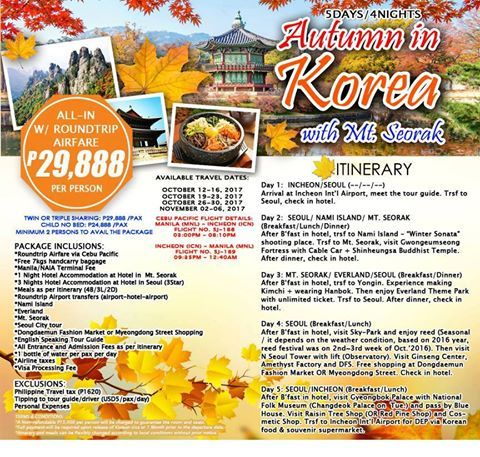 Korea is a tourist destination that provides endless attractions for all visiting tourists to enjoy. From Hallyu to Korea's most famous tourist sites as well as its food, Korea turns each tourist's imagination to reality.  Experience AUTUMN IN KOREA with our ALL-IN PACKAGES Php 29,888  AVAILABLE TRAVEL DATES: October 12-16, 2017 October 19-23, 2017 October 26-30, 2017 November 02-06, 2017  INCLUSIONS:  Roundtrip Airfare via Cebu Pacific *Free 7kgs handcarry baggage *Manila/NAIA Terminal Fee…