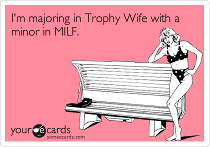 I'm majoring in Trophy Wife with a minor in MILF. | College Ecard | someecards.com