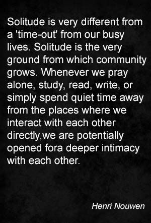 Solitude is very different from a 'time-out' from our busy lives. Solitude is the very ground from which community grows. Whenever we pray alone, study, read, write, or simply spend quiet time away from the places where we interact with each other directly, we are potentially opened for a deeper intimacy with each other. Henri Nouwen