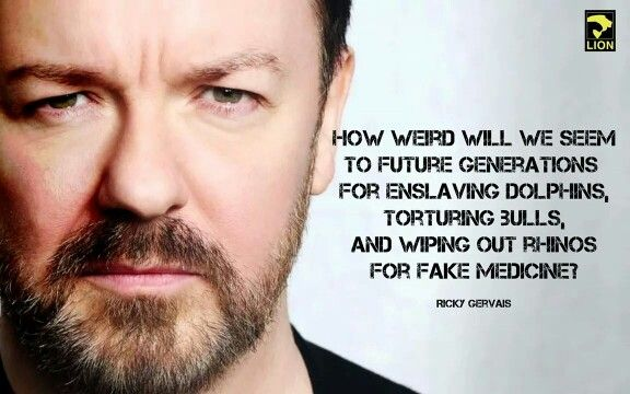 How weird we will seem to future generations for enslaving dolphins, torturing bulls, and wiping out rhinos for fake medicine. -Ricky Gervais