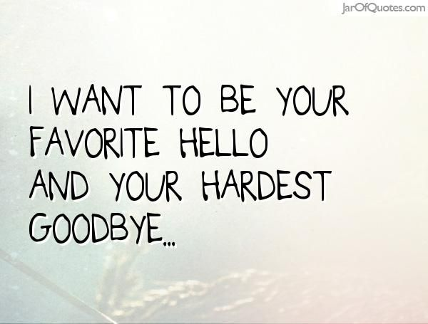 I Want To Be Your Favorite Hello And Your Hardest Goodbye With