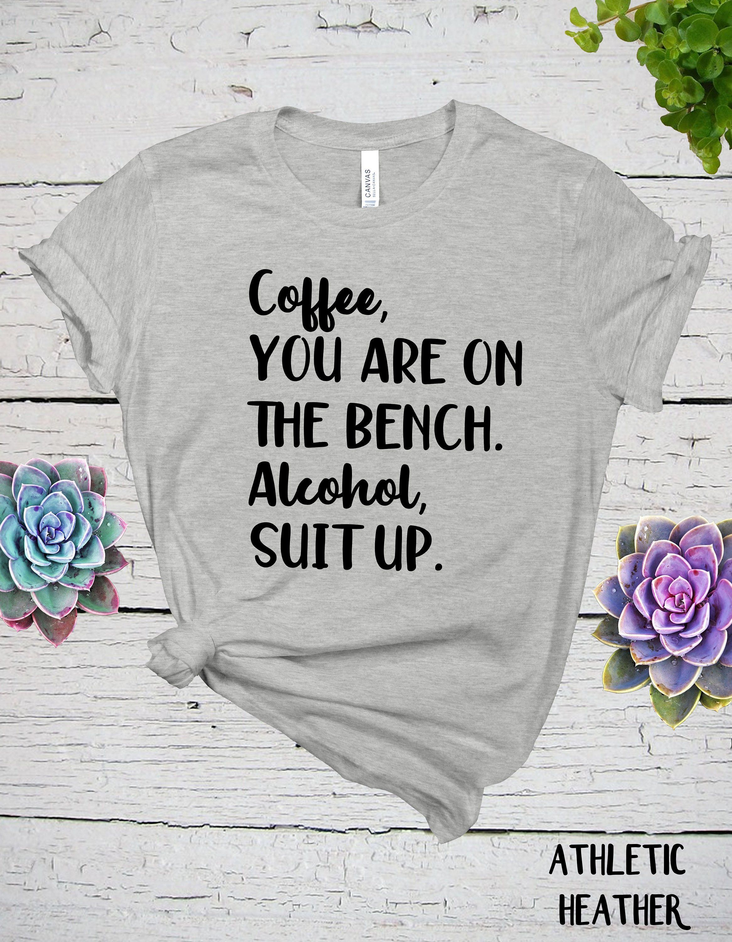Coffee You Are On The Bench Alcohol Suit Up Shirt Beer Lover Gift Funny Drinking Shirt Coffee And Alcohol Funny Drinking Shirts Drinking Shirts Alcohol Shirt