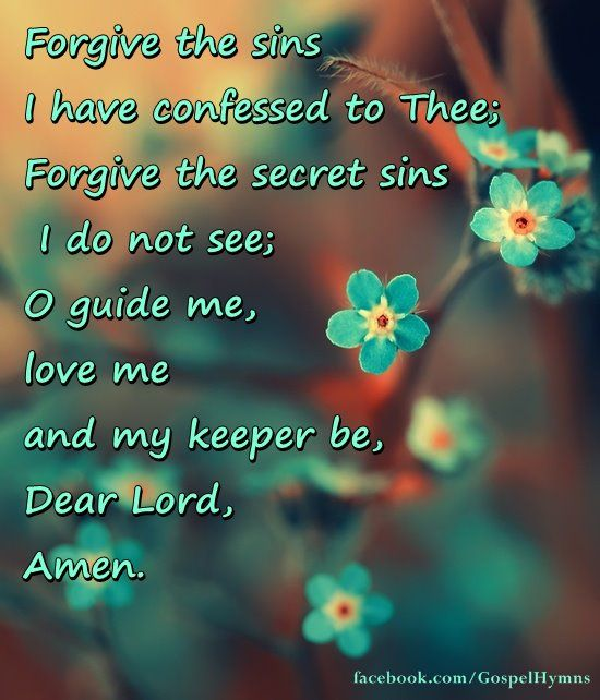 If I have wounded any soul today, If I have caused one foot to go astray, If I have walked in my own willful way, Dear Lord, forgive!  If I have uttered idle words or vain, If I have turned aside from want or pain, Lest I myself shall suffer through the strain, Dear Lord, forgive!