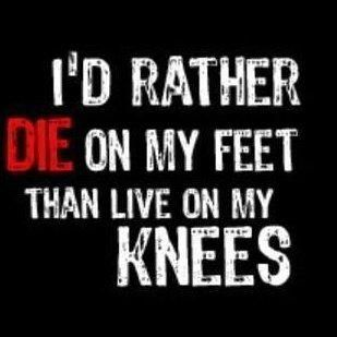 I D Rather Die On My Feet Than Live On My Knees Here Here