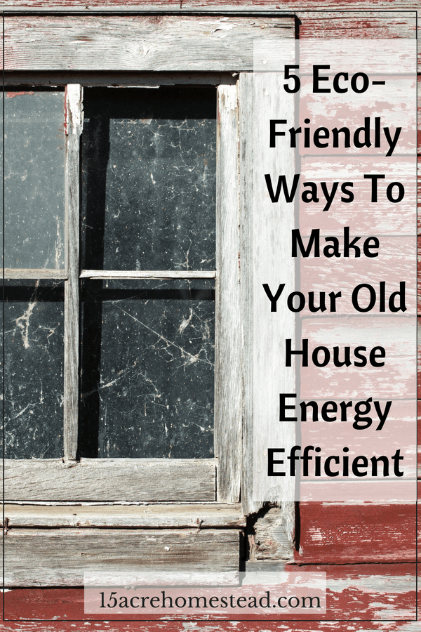 5 Eco-Friendly Ways to Make Your Old House Energy Efficient - 15 Acre Homestead