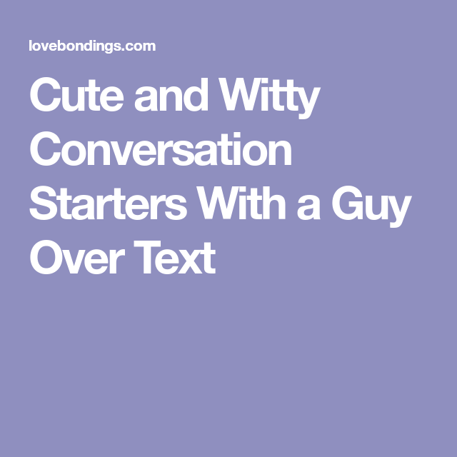 Cute And Witty Conversation Starters With A Guy Over Text Conversation Starters How To Start Conversations Witty