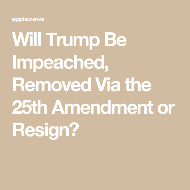 Will Trump Be Impeached Removed Via The 25th Amendment Or Resign Newsweek How To Remove Resignation Impeach